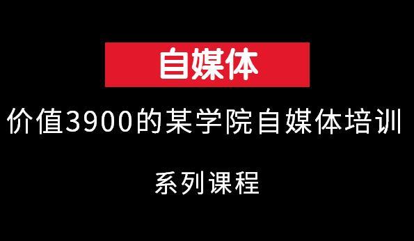 价值3900某学院自媒体培训班课程