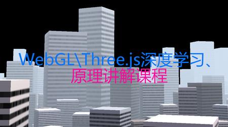 WebGL\Three.js深度学习课程详解,快速掌握浏览器3D技术