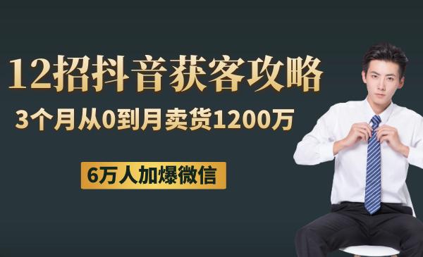 12招抖音获客全攻略:3个月从0到月卖货1200万+ 6万人加爆微信
