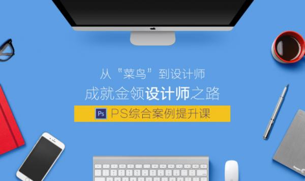 大鹏教育:PS综合案例提升课,课程+素材下载