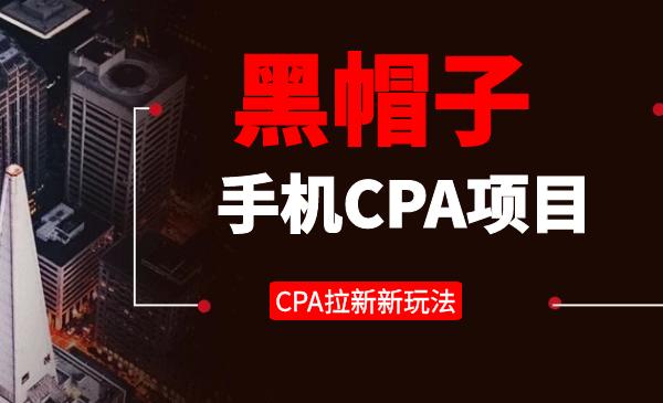 黑帽子手机CPA项目长期副业,CPA拉新的赚钱新玩法