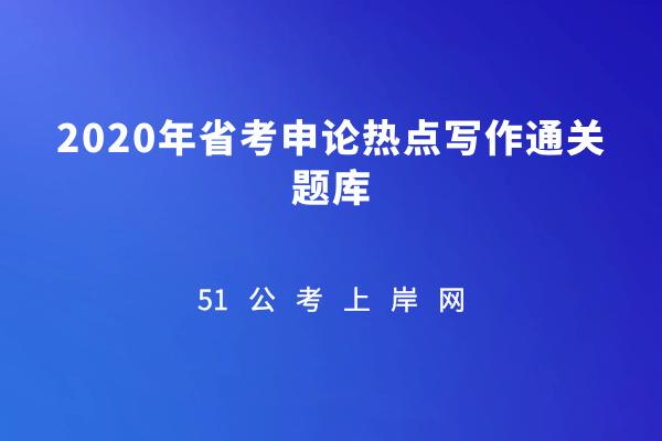 51公考上岸网-《2020年省考申论热点写作通关题库》