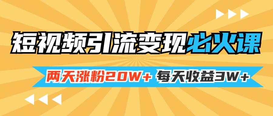 小明兄短视频引流变现必火课,两天涨粉20W+,每天收益3W+