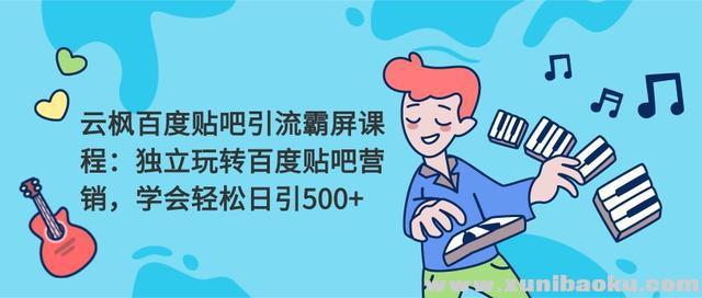 云枫百度贴吧引流霸屏课程2.0:独立玩转百度贴吧营销,轻松日引500+