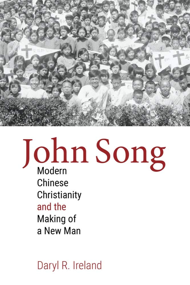 Daryl R. Ireland, John Song: Modern Chinese Christianity and the Making of a New Man (2020)