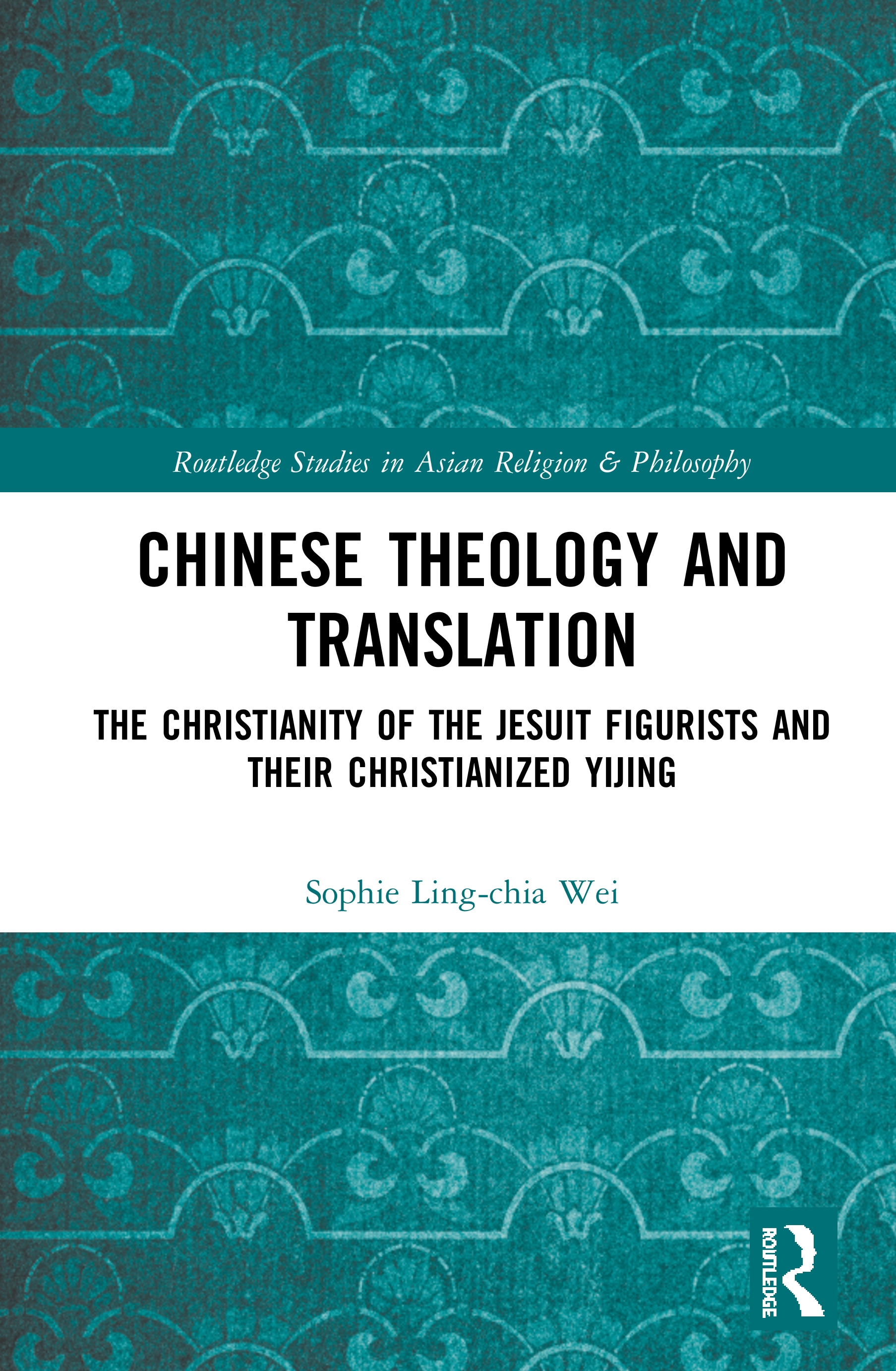 Sophie Ling-chia Wei, Chinese Theology and Translation: The Christianity of the Jesuit Figurists and their Christianized Yijing (2020)